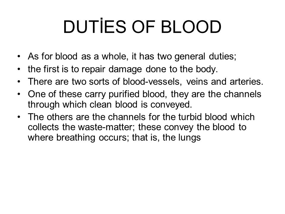 DUTİES OF BLOOD As for blood as a whole, it has two general duties; the first is to repair damage done to the body. There are two sorts of blood-vesse