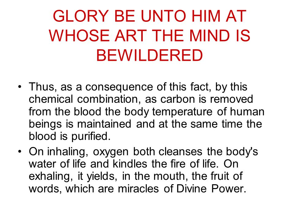 GLORY BE UNTO HIM AT WHOSE ART THE MIND IS BEWILDERED Thus, as a consequence of this fact, by this chemical combination, as carbon is removed from the blood the body temperature of human beings is maintained and at the same time the blood is purified.