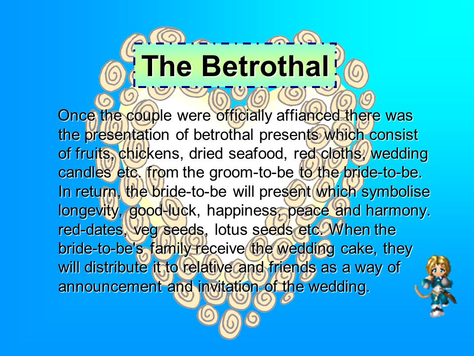 The Betrothal Once the couple were officially affianced there was the presentation of betrothal presents which consist of fruits, chickens, dried seafood, red cloths, wedding candles etc.