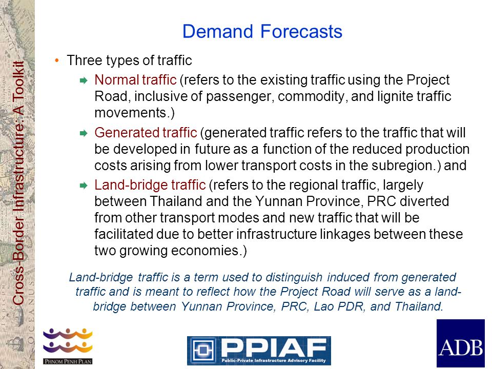 Cross-Border Infrastructure: A Toolkit Demand Forecasts Three types of traffic  Normal traffic (refers to the existing traffic using the Project Road, inclusive of passenger, commodity, and lignite traffic movements.)  Generated traffic (generated traffic refers to the traffic that will be developed in future as a function of the reduced production costs arising from lower transport costs in the subregion.) and  Land-bridge traffic (refers to the regional traffic, largely between Thailand and the Yunnan Province, PRC diverted from other transport modes and new traffic that will be facilitated due to better infrastructure linkages between these two growing economies.) Land-bridge traffic is a term used to distinguish induced from generated traffic and is meant to reflect how the Project Road will serve as a land- bridge between Yunnan Province, PRC, Lao PDR, and Thailand.