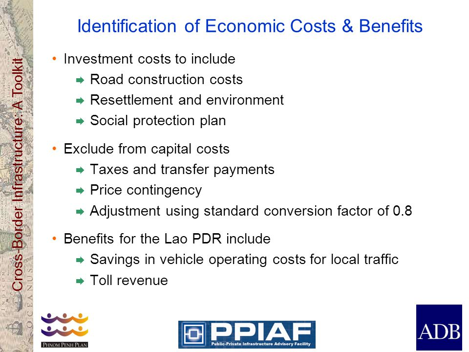 Cross-Border Infrastructure: A Toolkit Identification of Economic Costs & Benefits Investment costs to include  Road construction costs  Resettlement and environment  Social protection plan Exclude from capital costs  Taxes and transfer payments  Price contingency  Adjustment using standard conversion factor of 0.8 Benefits for the Lao PDR include  Savings in vehicle operating costs for local traffic  Toll revenue