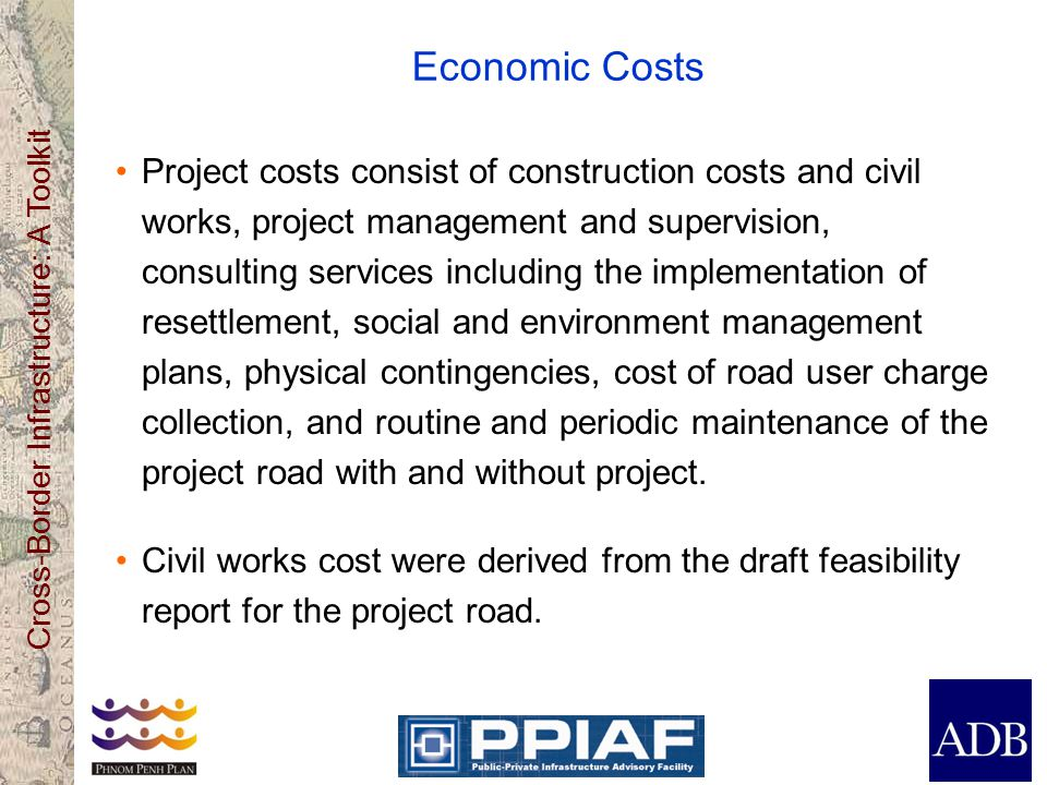 Cross-Border Infrastructure: A Toolkit Economic Costs Project costs consist of construction costs and civil works, project management and supervision, consulting services including the implementation of resettlement, social and environment management plans, physical contingencies, cost of road user charge collection, and routine and periodic maintenance of the project road with and without project.