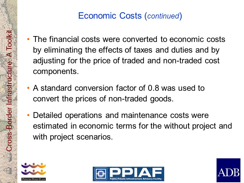 Cross-Border Infrastructure: A Toolkit Economic Costs ( continued ) The financial costs were converted to economic costs by eliminating the effects of taxes and duties and by adjusting for the price of traded and non-traded cost components.