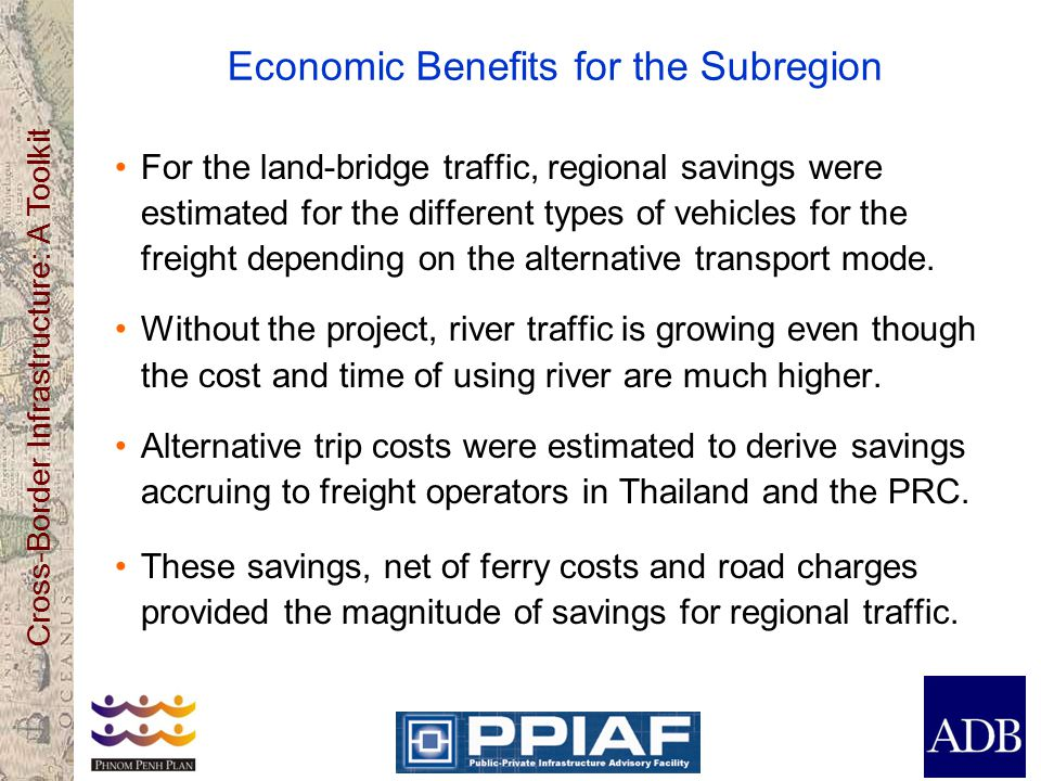 Cross-Border Infrastructure: A Toolkit Economic Benefits for the Subregion For the land-bridge traffic, regional savings were estimated for the different types of vehicles for the freight depending on the alternative transport mode.