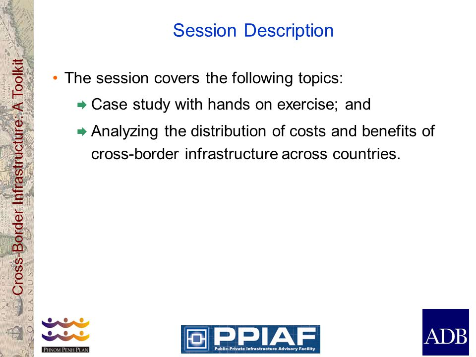 Cross-Border Infrastructure: A Toolkit Session Description The session covers the following topics:  Case study with hands on exercise; and  Analyzing the distribution of costs and benefits of cross-border infrastructure across countries.