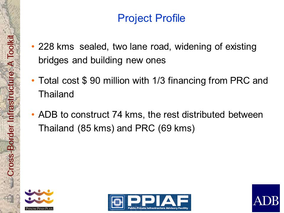 Cross-Border Infrastructure: A Toolkit Project Profile 228 kms sealed, two lane road, widening of existing bridges and building new ones Total cost $ 90 million with 1/3 financing from PRC and Thailand ADB to construct 74 kms, the rest distributed between Thailand (85 kms) and PRC (69 kms)