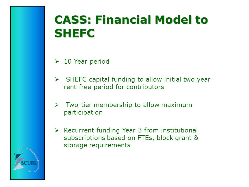 CASS: Model to SHEFC  Partnership proposal with National Library of Scotland  Capital for new build to house CASS and NLS Inter-Library Services £3.5 m  Joint funding from SHEFC and SEED  Building available FY 2004-05