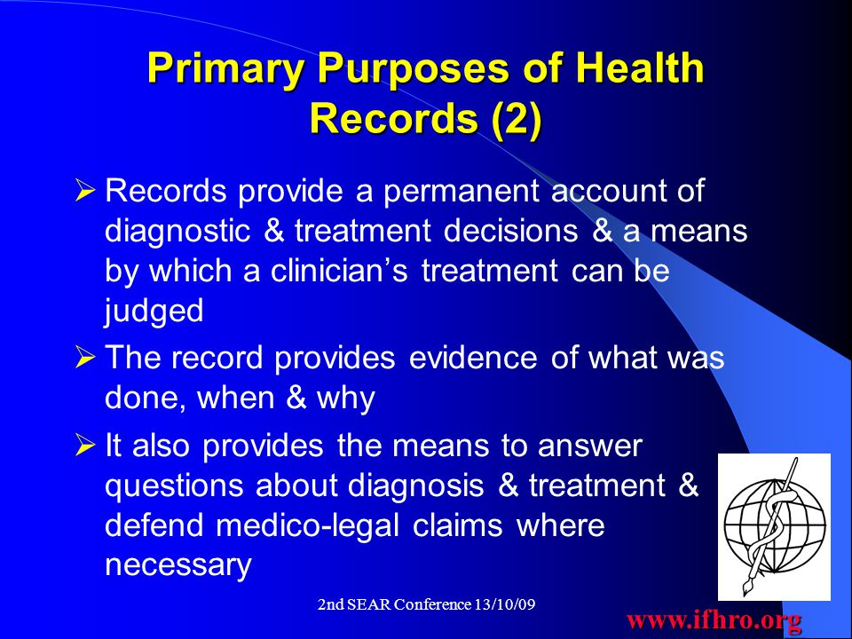 www.ifhro.org 2nd SEAR Conference 13/10/09 Primary Purposes of Health Records (2)  Records provide a permanent account of diagnostic & treatment decisions & a means by which a clinician's treatment can be judged  The record provides evidence of what was done, when & why  It also provides the means to answer questions about diagnosis & treatment & defend medico-legal claims where necessary
