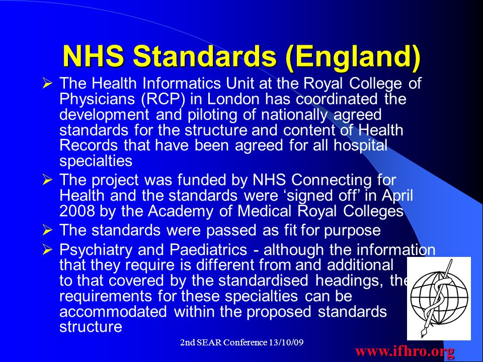 www.ifhro.org 2nd SEAR Conference 13/10/09 NHS Standards (England)  The Health Informatics Unit at the Royal College of Physicians (RCP) in London has coordinated the development and piloting of nationally agreed standards for the structure and content of Health Records that have been agreed for all hospital specialties  The project was funded by NHS Connecting for Health and the standards were 'signed off' in April 2008 by the Academy of Medical Royal Colleges  The standards were passed as fit for purpose  Psychiatry and Paediatrics - although the information that they require is different from and additional to that covered by the standardised headings, the requirements for these specialties can be accommodated within the proposed standards structure
