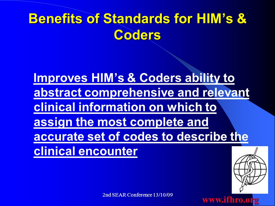 www.ifhro.org 2nd SEAR Conference 13/10/09 Benefits of Standards for HIM's & Coders Improves HIM's & Coders ability to abstract comprehensive and relevant clinical information on which to assign the most complete and accurate set of codes to describe the clinical encounter