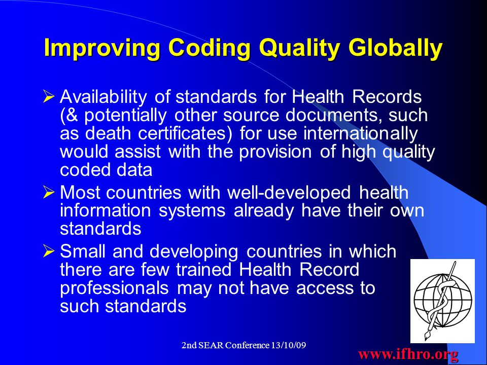 www.ifhro.org 2nd SEAR Conference 13/10/09 Improving Coding Quality Globally  Availability of standards for Health Records (& potentially other source documents, such as death certificates) for use internationally would assist with the provision of high quality coded data  Most countries with well-developed health information systems already have their own standards  Small and developing countries in which there are few trained Health Record professionals may not have access to such standards