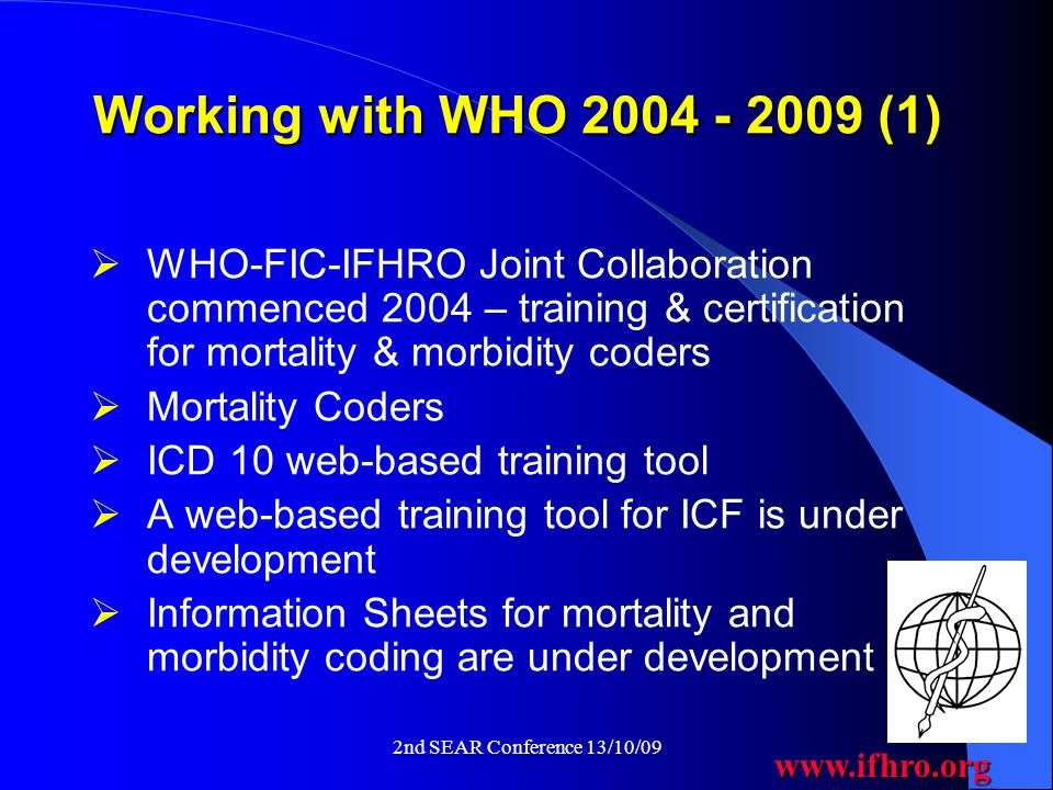 www.ifhro.org 2nd SEAR Conference 13/10/09 Working with WHO 2004 - 2009 (1)  WHO-FIC-IFHRO Joint Collaboration commenced 2004 – training & certification for mortality & morbidity coders  Mortality Coders  ICD 10 web-based training tool  A web-based training tool for ICF is under development  Information Sheets for mortality and morbidity coding are under development