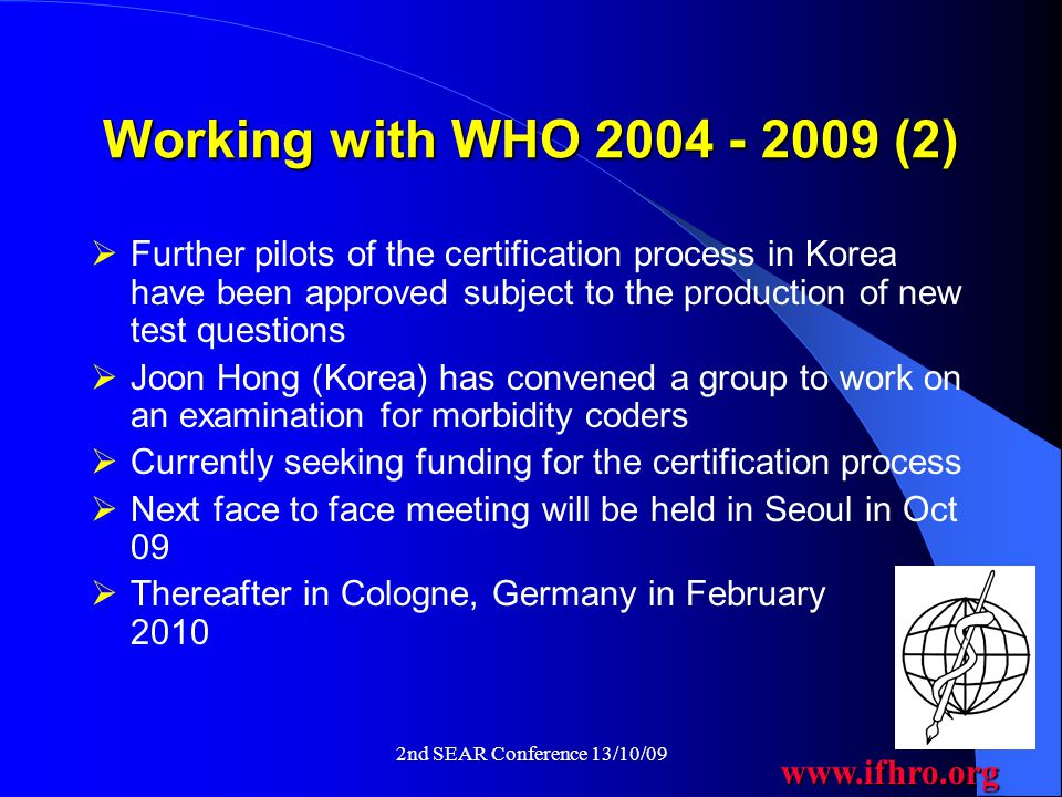 www.ifhro.org 2nd SEAR Conference 13/10/09 Working with WHO 2004 - 2009 (2)  Further pilots of the certification process in Korea have been approved subject to the production of new test questions  Joon Hong (Korea) has convened a group to work on an examination for morbidity coders  Currently seeking funding for the certification process  Next face to face meeting will be held in Seoul in Oct 09  Thereafter in Cologne, Germany in February 2010