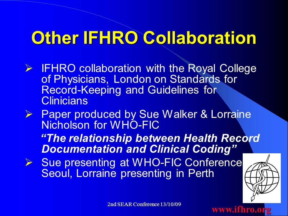 www.ifhro.org 2nd SEAR Conference 13/10/09 Other IFHRO Collaboration  IFHRO collaboration with the Royal College of Physicians, London on Standards for Record-Keeping and Guidelines for Clinicians  Paper produced by Sue Walker & Lorraine Nicholson for WHO-FIC The relationship between Health Record Documentation and Clinical Coding  Sue presenting at WHO-FIC Conference in Seoul, Lorraine presenting in Perth