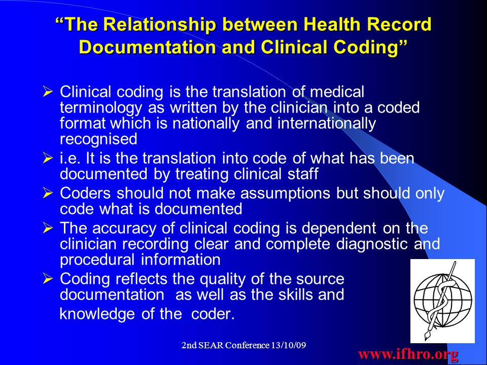 www.ifhro.org 2nd SEAR Conference 13/10/09 The Relationship between Health Record Documentation and Clinical Coding  Clinical coding is the translation of medical terminology as written by the clinician into a coded format which is nationally and internationally recognised  i.e.