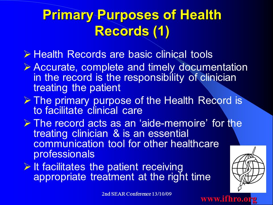 www.ifhro.org 2nd SEAR Conference 13/10/09 Primary Purposes of Health Records (1)  Health Records are basic clinical tools  Accurate, complete and timely documentation in the record is the responsibility of clinician treating the patient  The primary purpose of the Health Record is to facilitate clinical care  The record acts as an 'aide-memoire' for the treating clinician & is an essential communication tool for other healthcare professionals  It facilitates the patient receiving appropriate treatment at the right time
