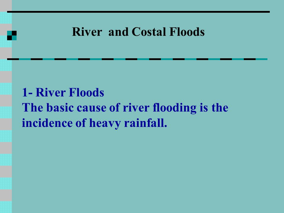 River and Costal Floods 1- River Floods The basic cause of river flooding is the incidence of heavy rainfall.