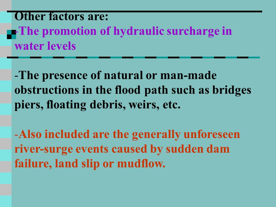 Other factors are: -The promotion of hydraulic surcharge in water levels -The presence of natural or man-made obstructions in the flood path such as bridges piers, floating debris, weirs, etc.