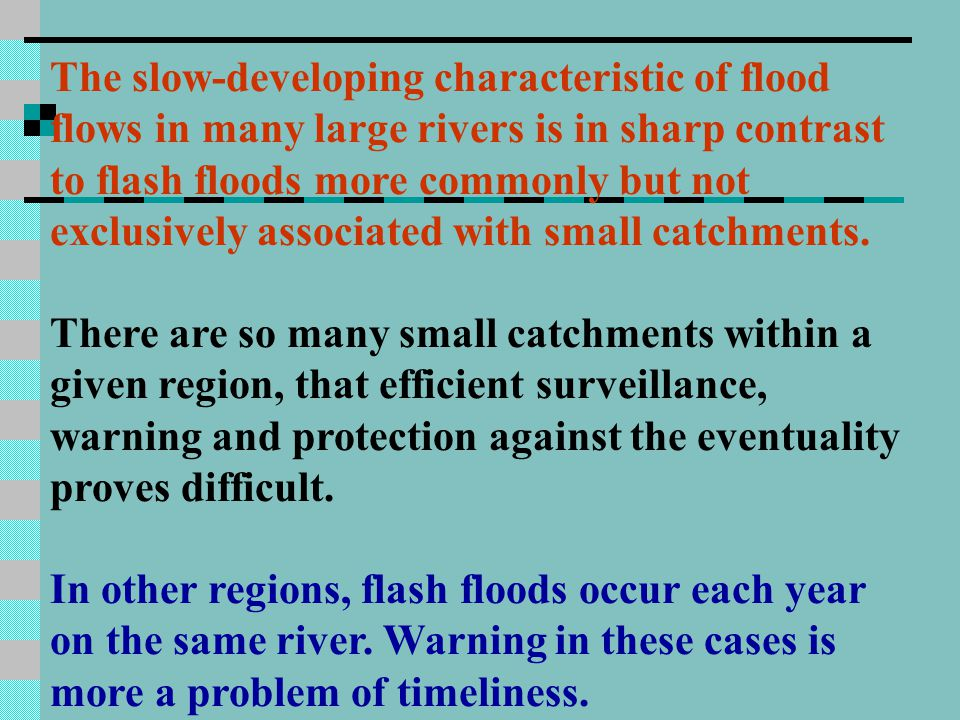 The slow-developing characteristic of flood flows in many large rivers is in sharp contrast to flash floods more commonly but not exclusively associated with small catchments.