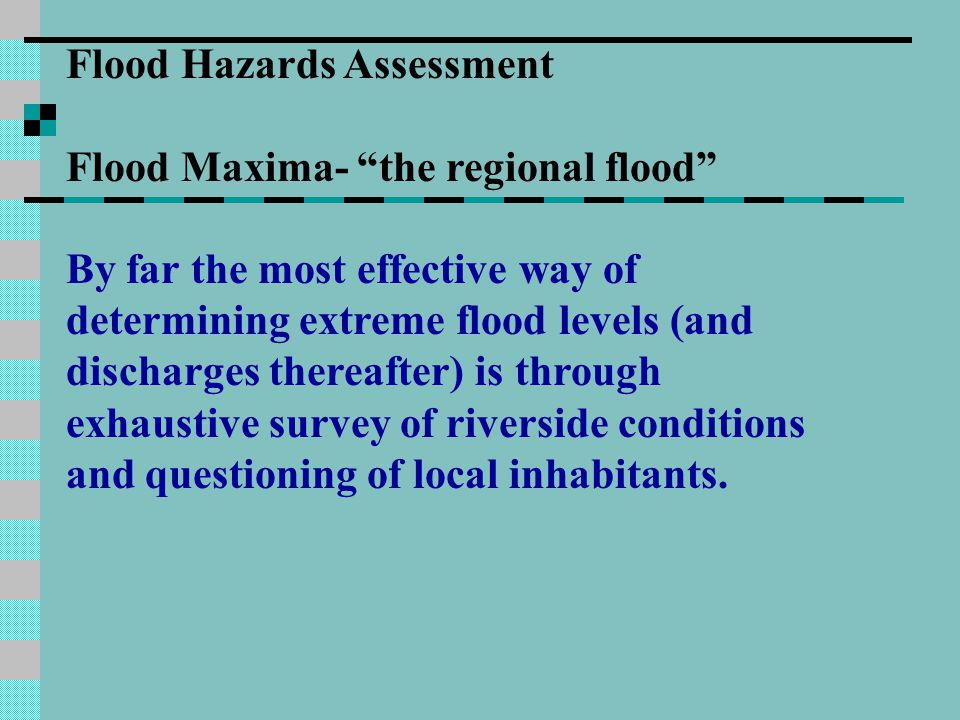 Flood Hazards Assessment Flood Maxima- the regional flood By far the most effective way of determining extreme flood levels (and discharges thereafter) is through exhaustive survey of riverside conditions and questioning of local inhabitants.