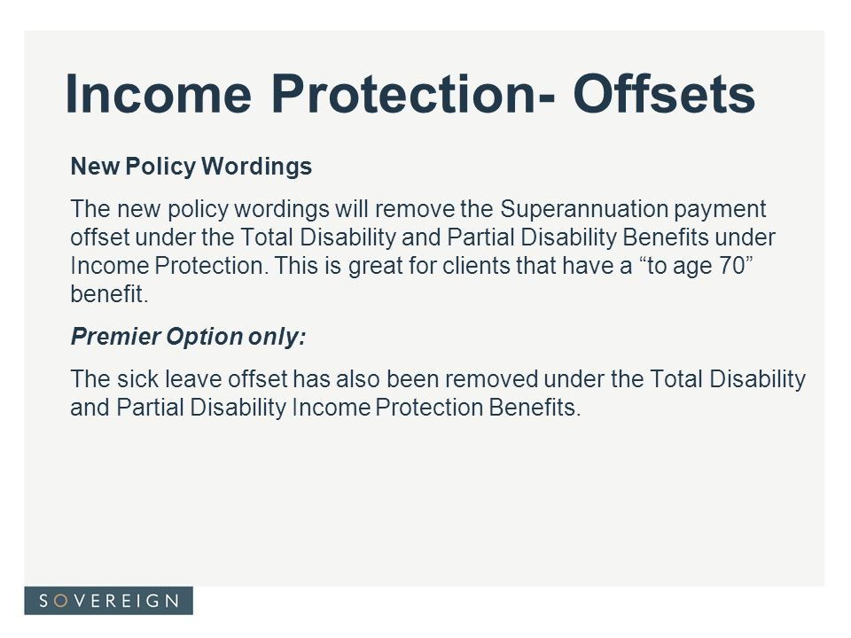 Income Protection- Offsets New Policy Wordings The new policy wordings will remove the Superannuation payment offset under the Total Disability and Partial Disability Benefits under Income Protection.