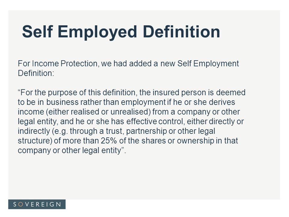 For Income Protection, we had added a new Self Employment Definition: For the purpose of this definition, the insured person is deemed to be in business rather than employment if he or she derives income (either realised or unrealised) from a company or other legal entity, and he or she has effective control, either directly or indirectly (e.g.