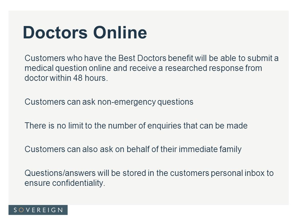 Doctors Online Customers who have the Best Doctors benefit will be able to submit a medical question online and receive a researched response from doctor within 48 hours.