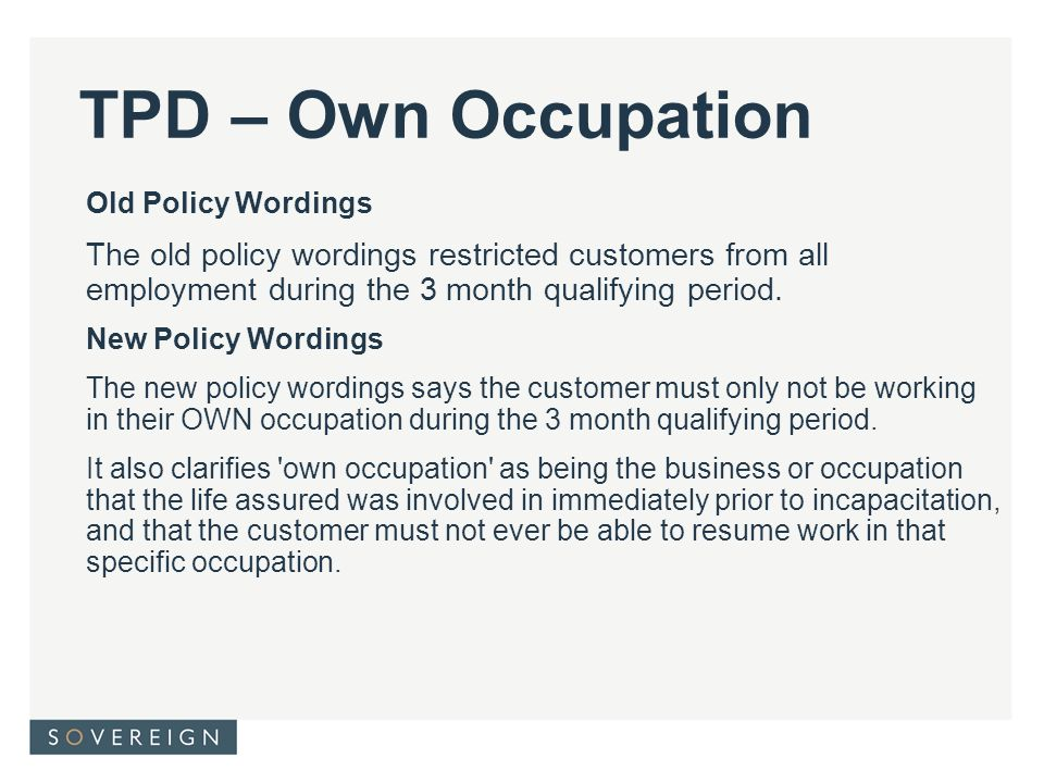 TPD – Own Occupation Old Policy Wordings The old policy wordings restricted customers from all employment during the 3 month qualifying period.