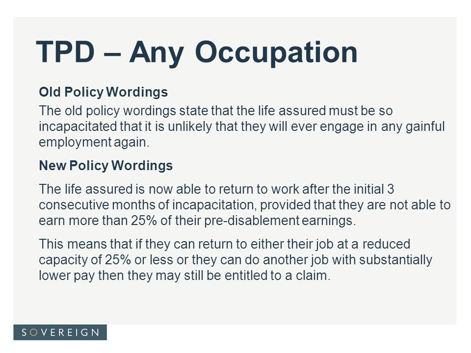 TPD – Any Occupation Old Policy Wordings The old policy wordings state that the life assured must be so incapacitated that it is unlikely that they will ever engage in any gainful employment again.