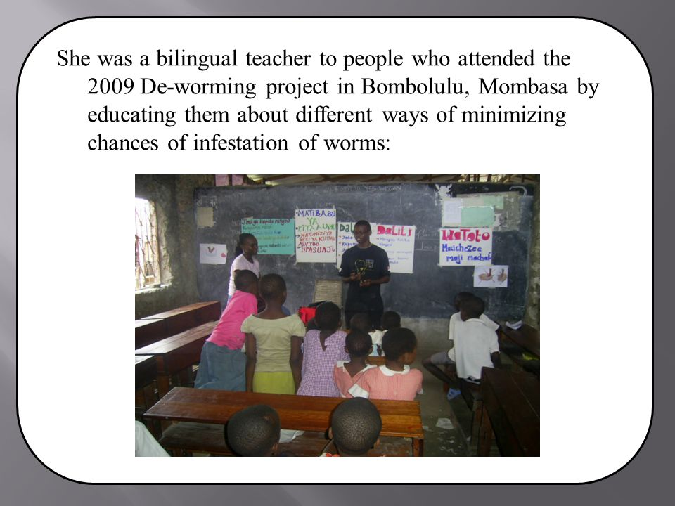 She was a bilingual teacher to people who attended the 2009 De-worming project in Bombolulu, Mombasa by educating them about different ways of minimizing chances of infestation of worms: