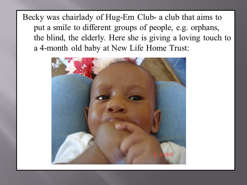 Becky was chairlady of Hug-Em Club- a club that aims to put a smile to different groups of people, e.g.