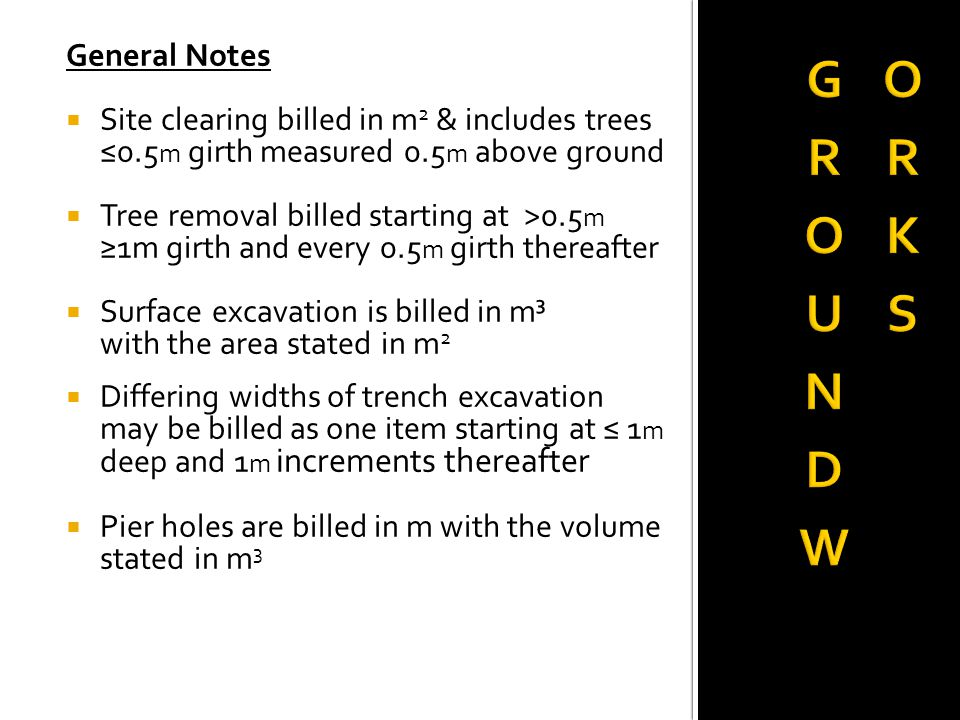 General Notes  Site clearing billed in m 2 & includes trees ≤0.5 m girth measured 0.5 m above ground  Tree removal billed starting at >0.5 m ≥1m girth and every 0.5 m girth thereafter  Surface excavation is billed in m³ with the area stated in m 2  Differing widths of trench excavation may be billed as one item starting at ≤ 1 m deep and 1 m increments thereafter  Pier holes are billed in m with the volume stated in m 3