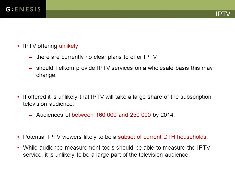 IPTV IPTV offering unlikely –there are currently no clear plans to offer IPTV –should Telkom provide IPTV services on a wholesale basis this may change.