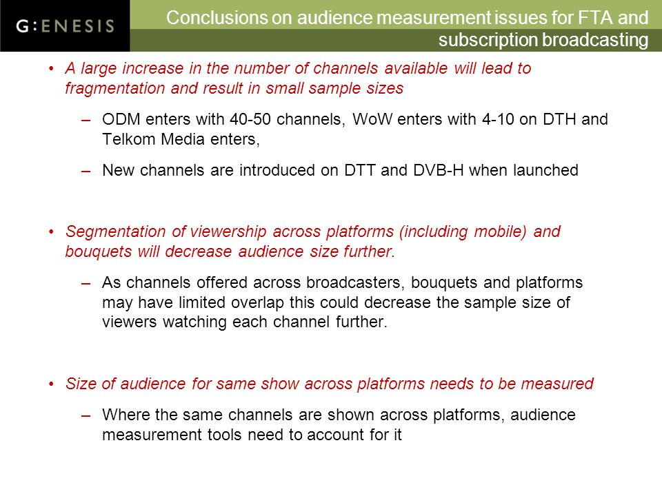 Conclusions on audience measurement issues for FTA and subscription broadcasting A large increase in the number of channels available will lead to fragmentation and result in small sample sizes –ODM enters with 40-50 channels, WoW enters with 4-10 on DTH and Telkom Media enters, –New channels are introduced on DTT and DVB-H when launched Segmentation of viewership across platforms (including mobile) and bouquets will decrease audience size further.