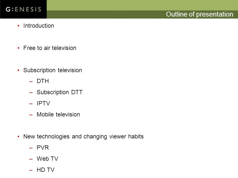 Outline of presentation Introduction Free to air television Subscription television –DTH –Subscription DTT –IPTV –Mobile television New technologies and changing viewer habits –PVR –Web TV –HD TV