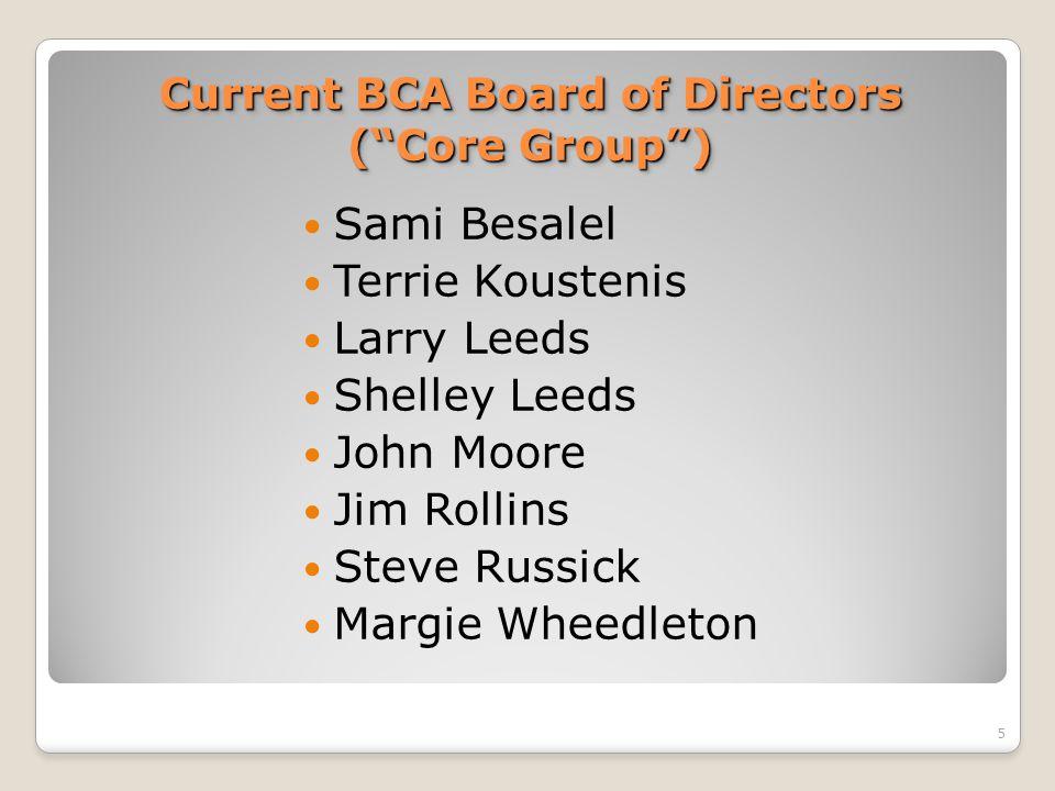 Current BCA Board of Directors ( Core Group ) Sami Besalel Terrie Koustenis Larry Leeds Shelley Leeds John Moore Jim Rollins Steve Russick Margie Wheedleton 5