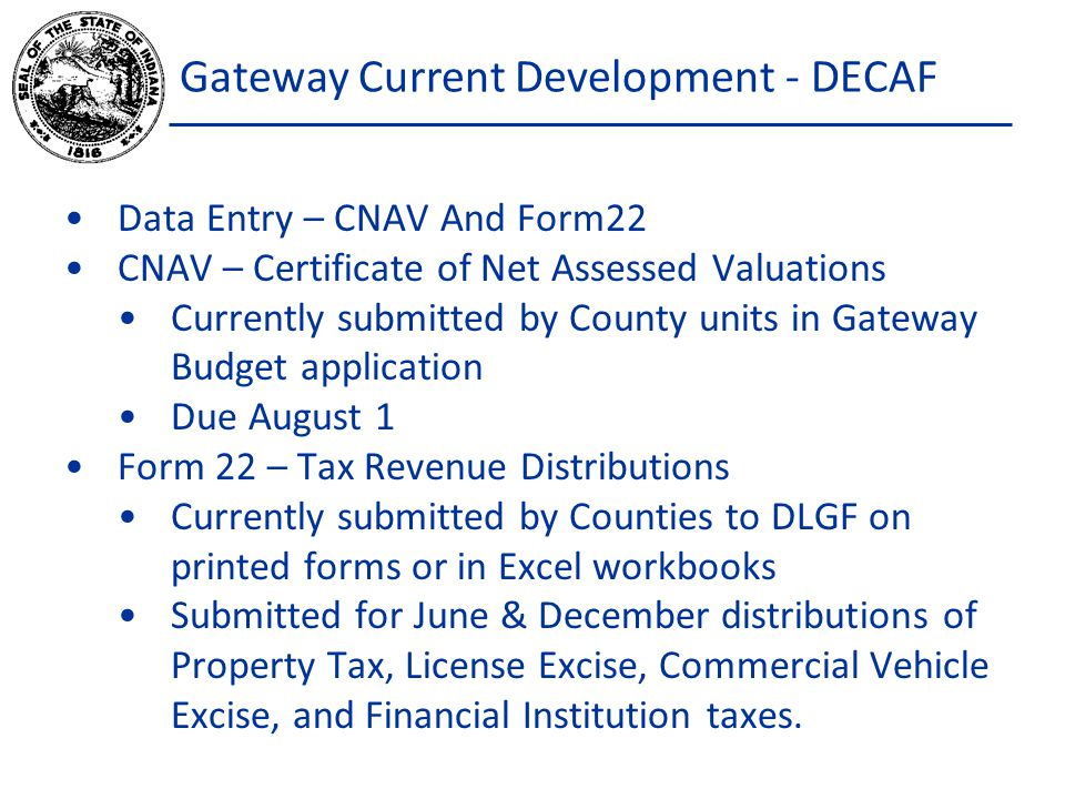 Gateway Current Development - DECAF Data Entry – CNAV And Form22 CNAV – Certificate of Net Assessed Valuations Currently submitted by County units in Gateway Budget application Due August 1 Form 22 – Tax Revenue Distributions Currently submitted by Counties to DLGF on printed forms or in Excel workbooks Submitted for June & December distributions of Property Tax, License Excise, Commercial Vehicle Excise, and Financial Institution taxes.