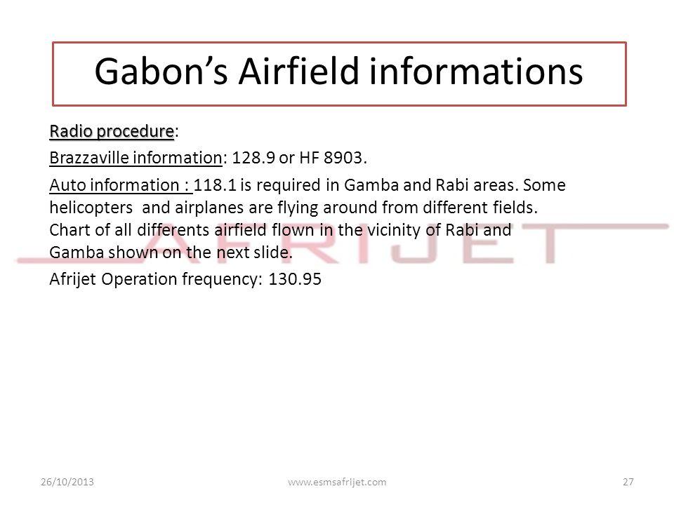 26/10/2013www.esmsafrijet.com27 Gabon's Airfield informations Radio procedure Radio procedure: Brazzaville information: 128.9 or HF 8903. Auto informa