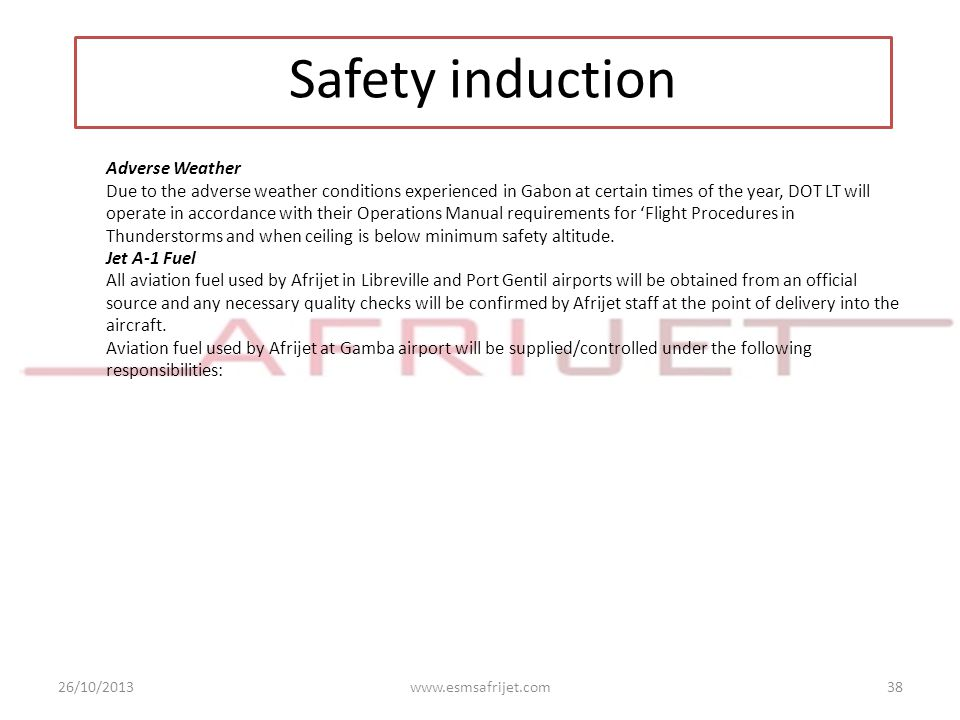 26/10/2013www.esmsafrijet.com38 Safety induction Adverse Weather Due to the adverse weather conditions experienced in Gabon at certain times of the ye