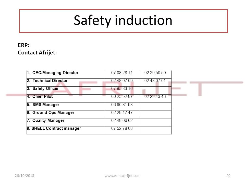 26/10/2013www.esmsafrijet.com40 Safety induction ERP: Contact Afrijet: 1. CEO/Managing Director07 08 28 1402 29 50 50 2. Technical Director02 48 07 09