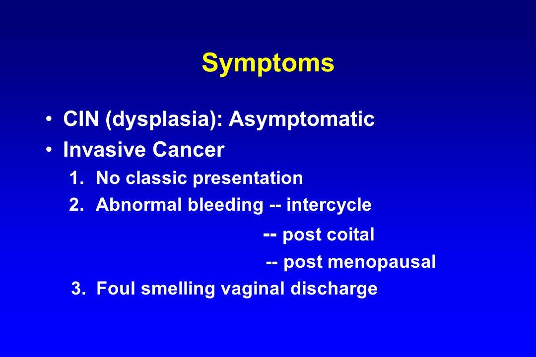Symptoms CIN (dysplasia): Asymptomatic Invasive Cancer 1.No classic presentation 2.Abnormal bleeding -- intercycle -- post coital -- post menopausal 3