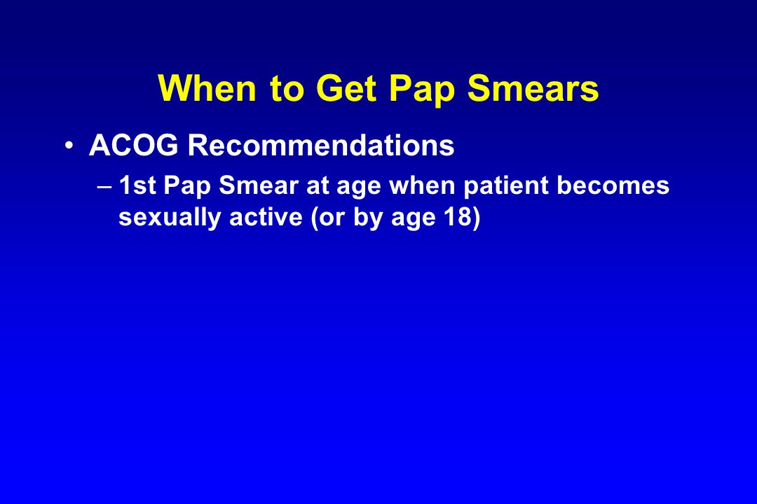 When to Get Pap Smears ACOG Recommendations –1st Pap Smear at age when patient becomes sexually active (or by age 18)