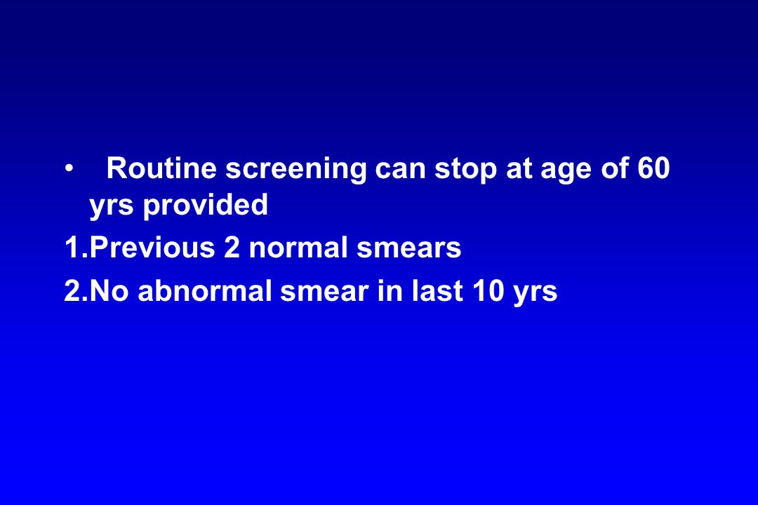 Routine screening can stop at age of 60 yrs provided 1.Previous 2 normal smears 2.No abnormal smear in last 10 yrs