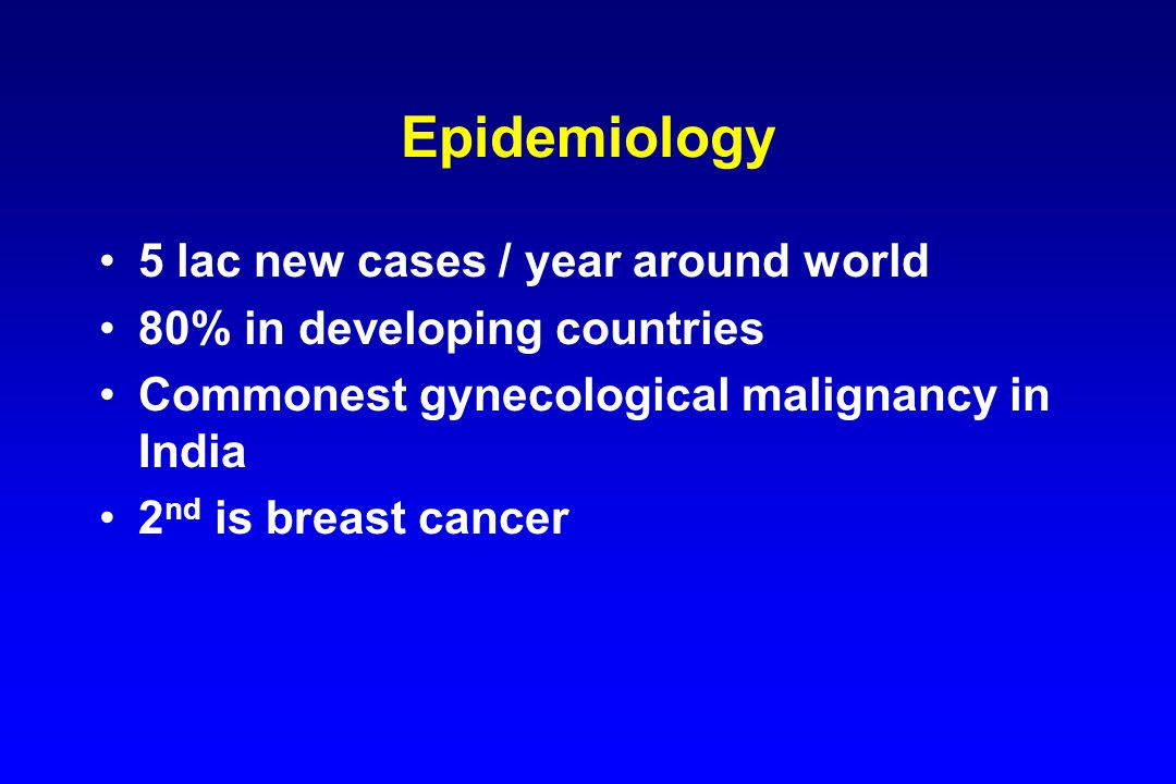 Epidemiology 5 lac new cases / year around world 80% in developing countries Commonest gynecological malignancy in India 2 nd is breast cancer