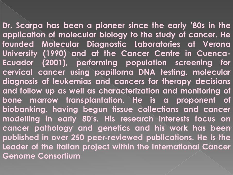 Dr. Scarpa has been a pioneer since the early '80s in the application of molecular biology to the study of cancer. He founded Molecular Diagnostic Lab