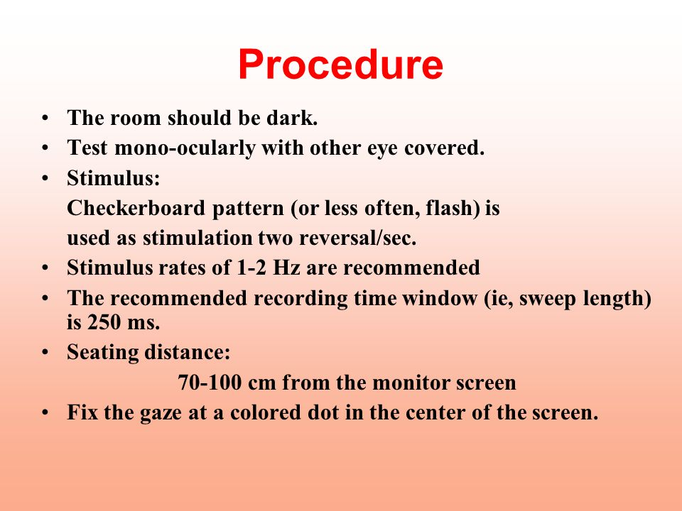 Procedure The room should be dark. Test mono-ocularly with other eye covered. Stimulus: Checkerboard pattern (or less often, flash) is used as stimula