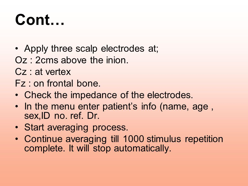 Cont… Apply three scalp electrodes at; Oz : 2cms above the inion. Cz : at vertex Fz : on frontal bone. Check the impedance of the electrodes. In the m