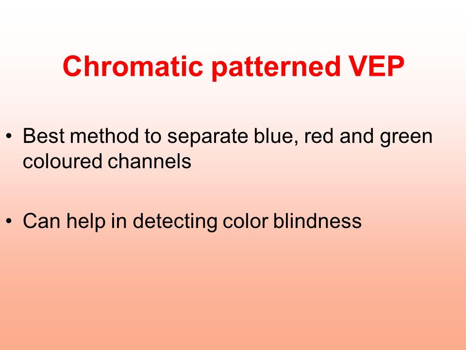 Chromatic patterned VEP Best method to separate blue, red and green coloured channels Can help in detecting color blindness