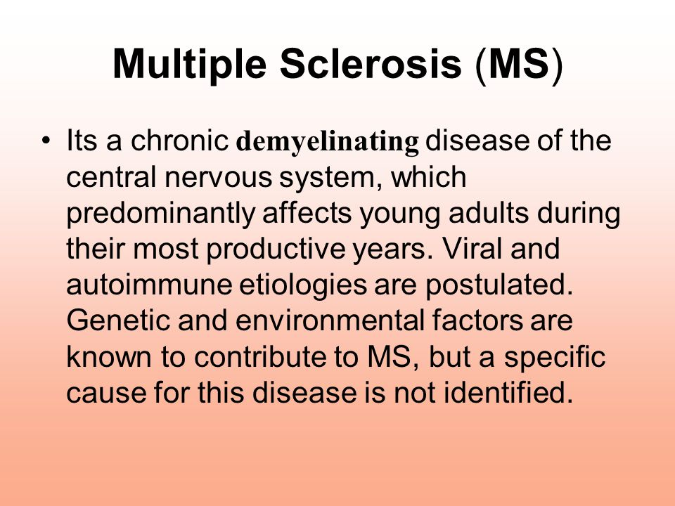 Multiple Sclerosis (MS) Its a chronic demyelinating disease of the central nervous system, which predominantly affects young adults during their most