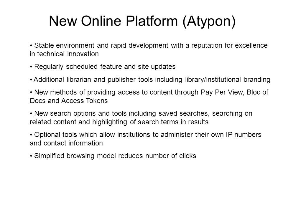 New Online Platform (Atypon) Stable environment and rapid development with a reputation for excellence in technical innovation Regularly scheduled feature and site updates Additional librarian and publisher tools including library/institutional branding New methods of providing access to content through Pay Per View, Bloc of Docs and Access Tokens New search options and tools including saved searches, searching on related content and highlighting of search terms in results Optional tools which allow institutions to administer their own IP numbers and contact information Simplified browsing model reduces number of clicks